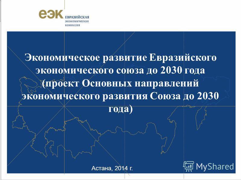 Астана, 2014 г. Экономическое развитие Евразийского экономического союза до 2030 года (проект Основных направлений экономического развития Союза до 2030 года)