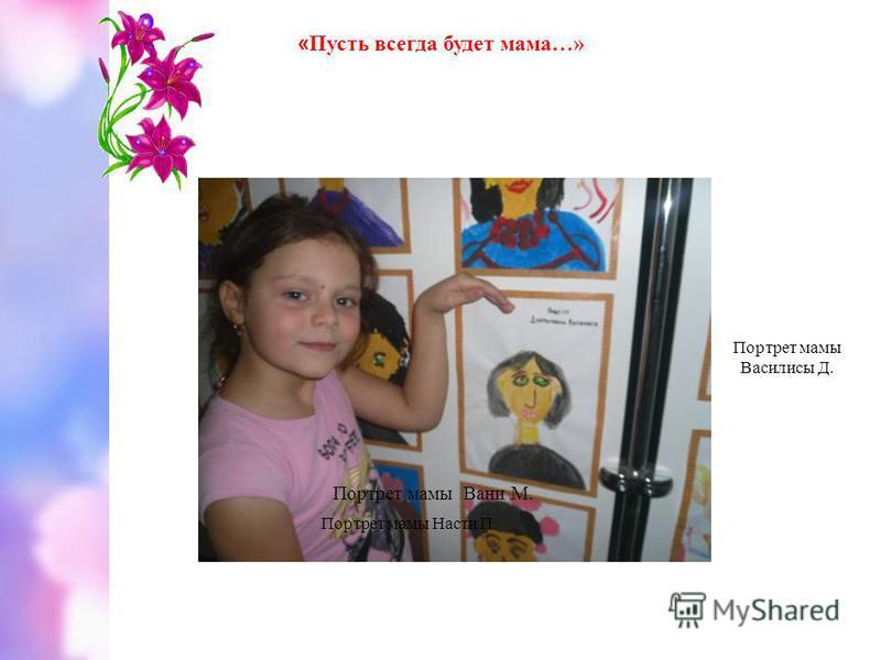 Портрет мамы Вани М. Портрет мамы Насти П. Портрет мамы Василисы Д. « Пусть всегда будет мама…»