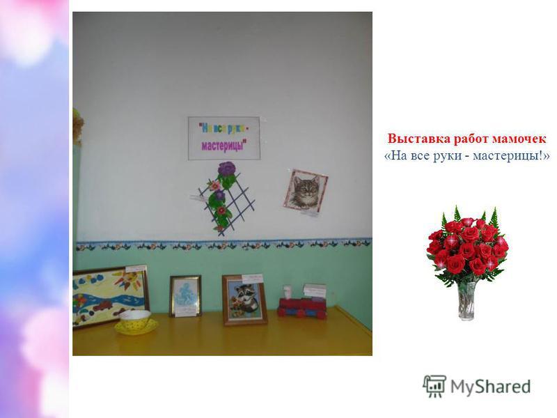 Выставка работ мамочек «На все руки - мастерицы!»