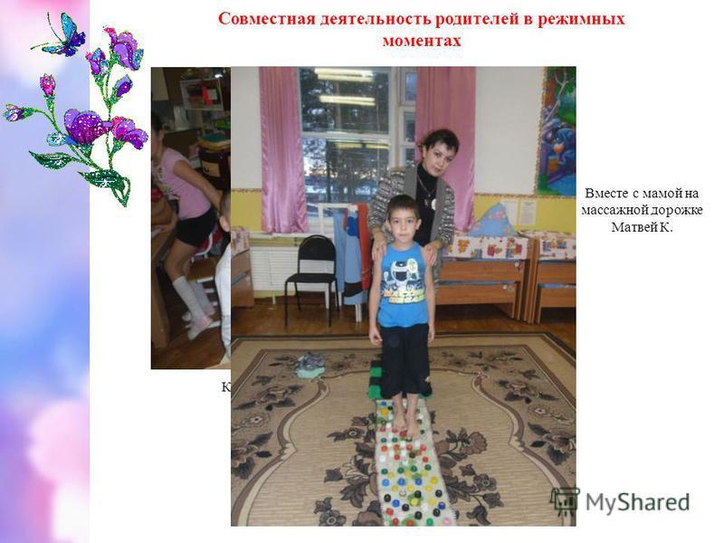Совместная деятельность родителей в режимных моментах Конструирование машинки с мамой Вани М. Вместе с мамой на массажной дорожке Матвей К.