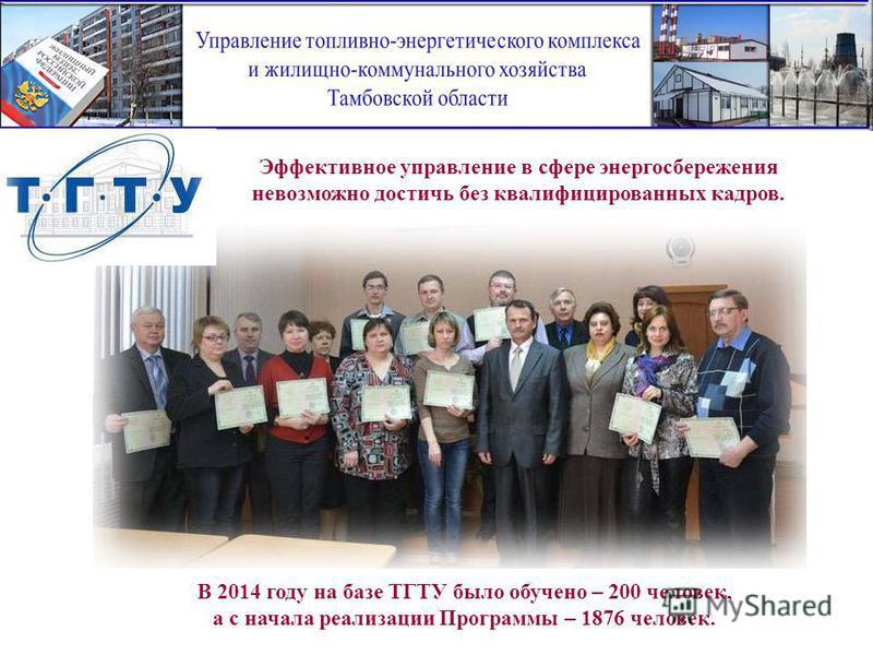 В 2014 году на базе ТГТУ было обучено – 200 человек, а с начала реализации Программы – 1876 человек. Эффективное управление в сфере энергосбережения невозможно достичь без квалифицированных кадров.