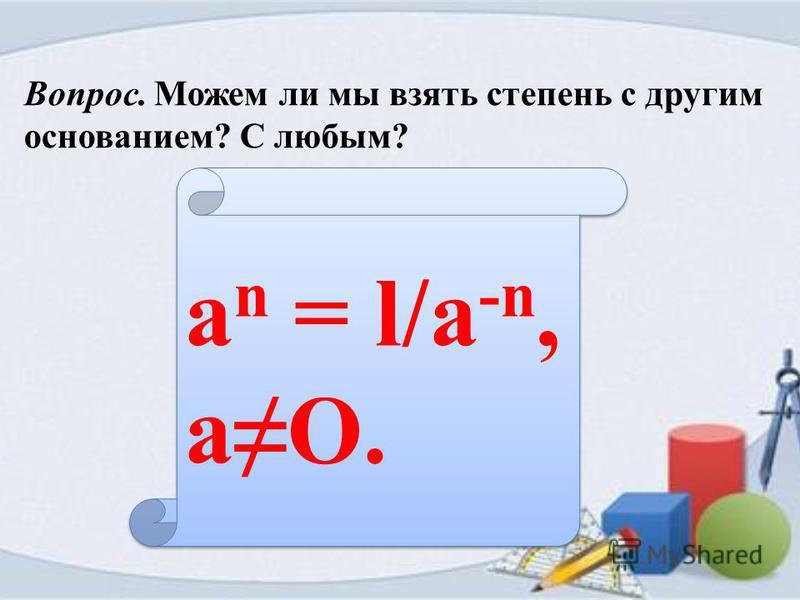 Вопрос. Можем ли мы взять степень с другим основанием? С любым? a n = l/a -n, aO.