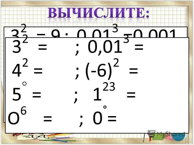 3 2 = 9 ; 0,01 3 =0,001 4 2 = 16 ; (-6) 2 = 36 5 ° = 1 ; 1 23 = 1 О 6 = 0 ; 0 ° = 1 3 2 = ; 0,01 3 = 4 2 = ; (-6) 2 = 5 ° = ; 1 23 = О 6 = ; 0 ° =