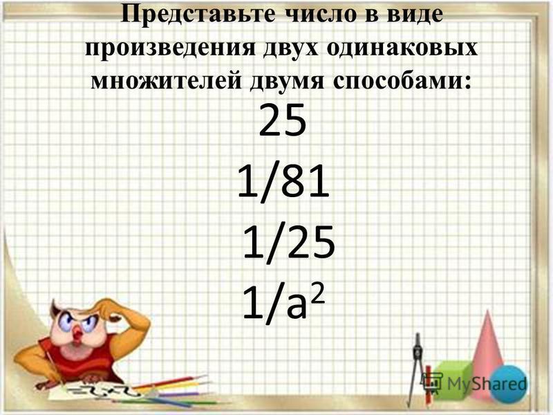 Представьте число в виде произведения двух одинаковых множителей двумя способами: 25 1/81 1/25 1/а 2