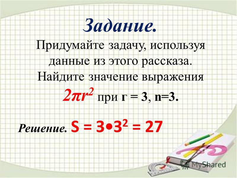 Задание. Придумайте задачу, используя данные из этого рассказа. Найдите значение выражения 2πr 2 при г = 3, n=3. Р ешение. S = ЗЗ 2 = 27