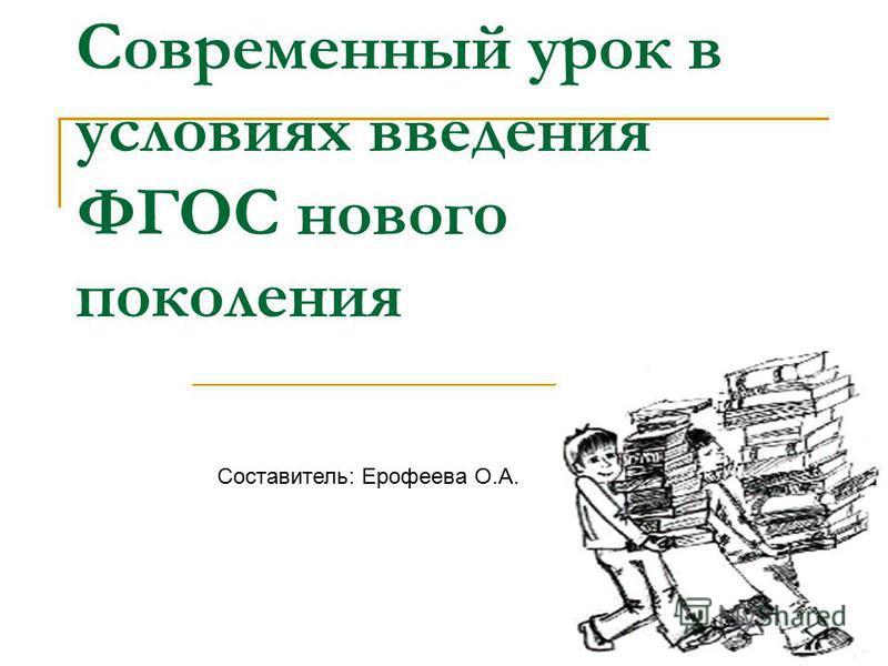 Современный урок в условиях введения ФГОС нового поколения Составитель: Ерофеева О.А.