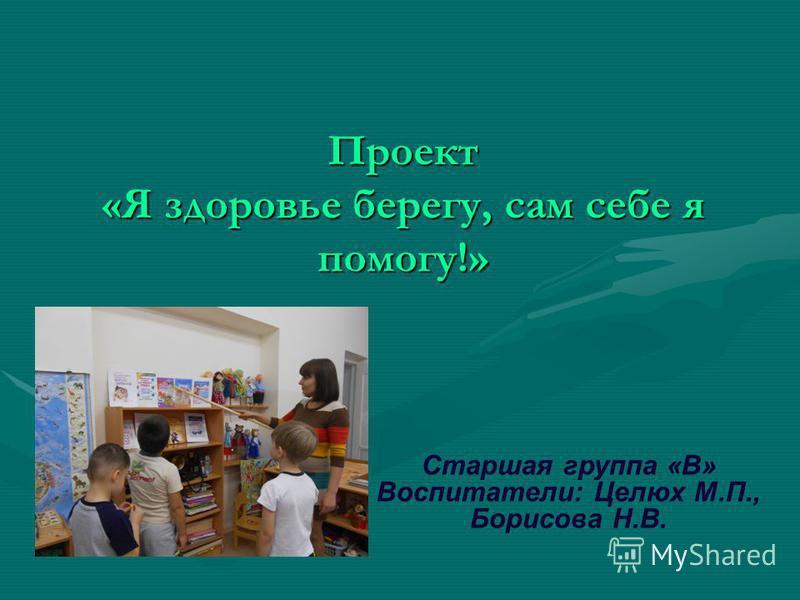 Проект «Я здоровье берегу, сам себе я помогу!» Старшая группа «В» Воспитатели: Целюх М.П., Борисова Н.В.