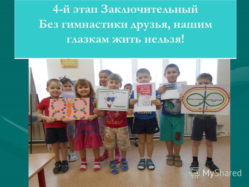 4-й этап Заключительный Без гимнастики друзья, нашим глазкам жить нельзя!