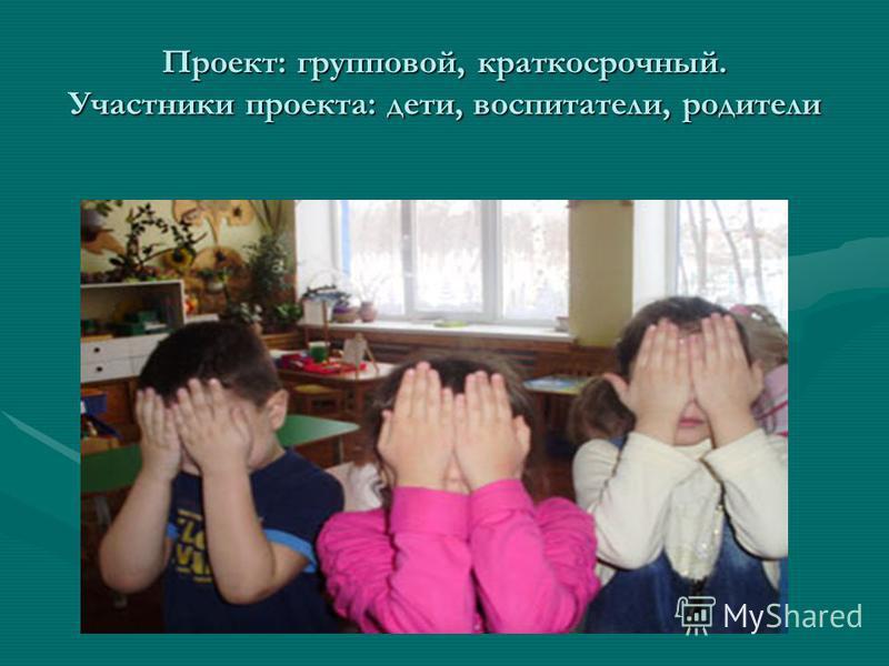 Проект: групповой, краткосрочный. Участники проекта: дети, воспитатели, родители