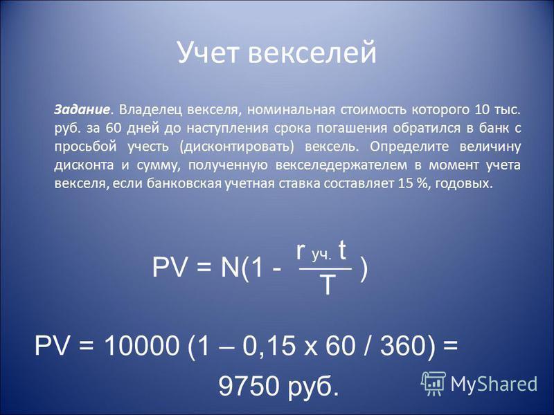 Учет векселей Задание. Владелец векселя, номинальная стоимость которого 10 тыс. руб. за 60 дней до наступления срока погашения обратился в банк с просьбой учесть (дисконтировать) вексель. Определите величину дисконта и сумму, полученную векселедержат