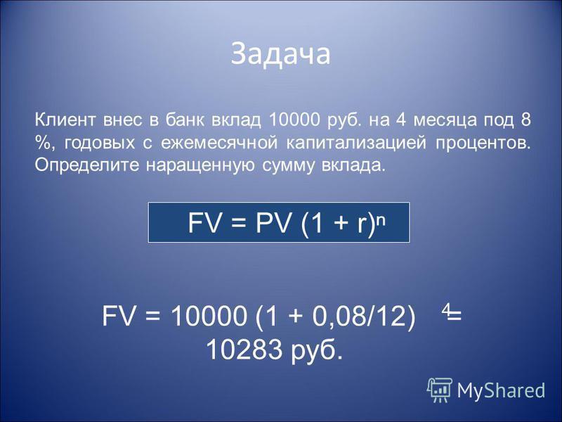 Задача Клиент внес в банк вклад 10000 руб. на 4 месяца под 8 %, годовых с ежемесячной капитализацией процентов. Определите наращенную сумму вклада. FV = PV (1 + r) FV = 10000 (1 + 0,08/12) = 10283 руб. 4