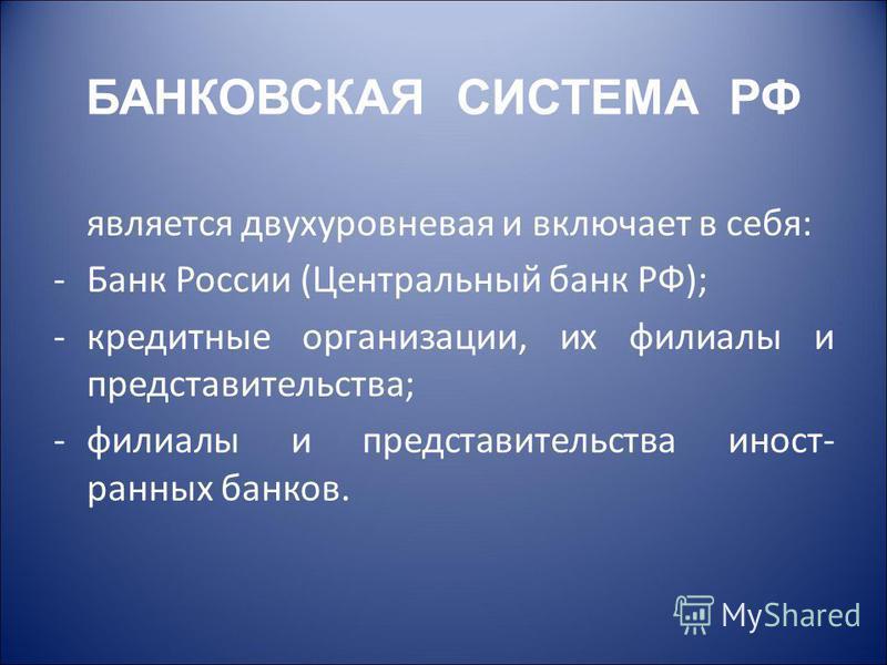 БАНКОВСКАЯ СИСТЕМА РФ является двухуровневая и включает в себя: -Банк России (Центральный банк РФ); -кредитные организации, их филиалы и представительства; -филиалы и представительства иностранных банков.