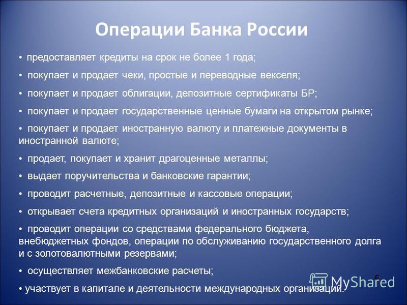 6 Операции Банка России предоставляет кредиты на срок не более 1 года; покупает и продает чеки, простые и переводные векселя; покупает и продает облигации, депозитные сертификаты БР; покупает и продает государственные ценные бумаги на открытом рынке;