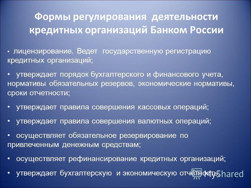 7 Формы регулирования деятельности кредитных организаций Банком России лицензирование. Ведет государственную регистрацию кредитных организаций; утверждает порядок бухгалтерского и финансового учета, нормативы обязательных резервов, экономические норм