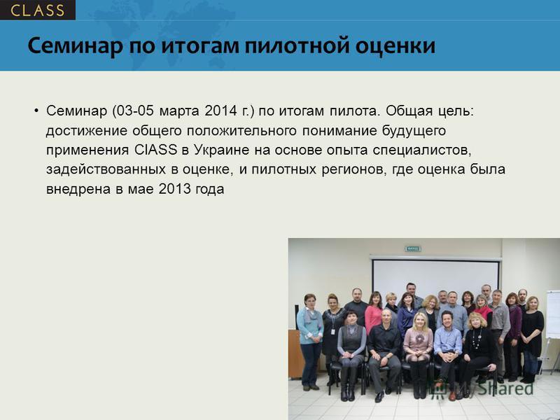 Семинар по итогам пилотной оценки Семинар (03-05 марта 2014 г.) по итогам пилота. Общая цель: достижение общего положительного понимание будущего применения ClASS в Украине на основе опыта специалистов, задействованных в оценке, и пилотных регионов,