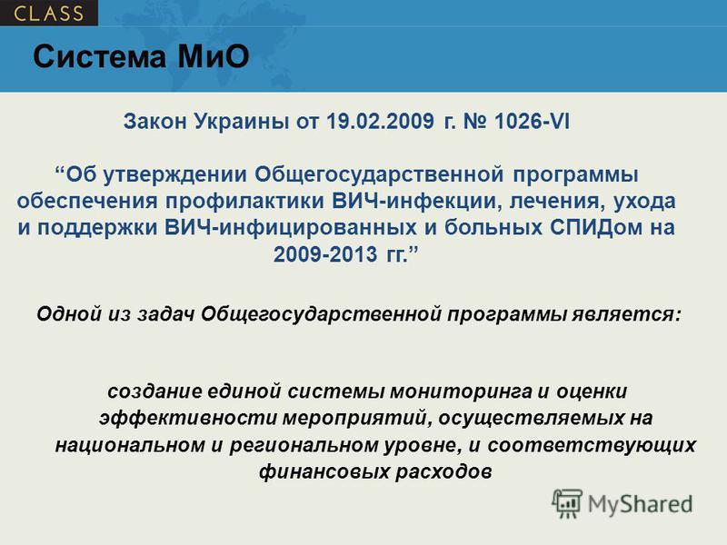 Одной из задач Общегосударственной программы является : создание единой системы мониторинга и оценки эффективности мероприятий, осуществляемых на национальном и региональном уровне, и соответствующих финансовых расходов Закон Украины от 19.02.2009 г.