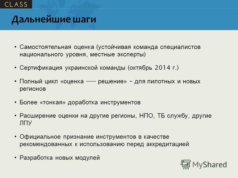 Дальнейшие шаги Самостоятельная оценка ( устойчивая команда специалистов национального уровня, местные эксперты ) Сертификация украинской команды ( октябрь 2014 г.) Полный цикл « оценка ----- решение » – для пилотных и новых регионов Более « тонкая »