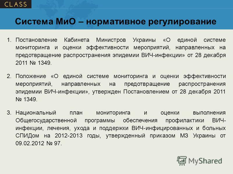 1. Постановление Кабинета Министров Украины «О единой системе мониторинга и оценки эффективности мероприятий, направленных на предотвращение распространения эпидемии ВИЧ-инфекции» от 28 декабря 2011 1349. 2. Положение «О единой системе мониторинга и