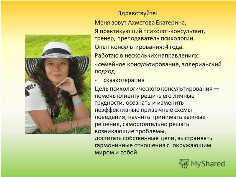 Здравствуйте! Меня зовут Ахметова Екатерина, Я практикующий психолог-консультант, тренер, преподаватель психологии. Опыт консультирования: 4 года. Работаю в нескольких направлениях: - семейное консультирование, адлерианский подход -сказкотерапия Цель
