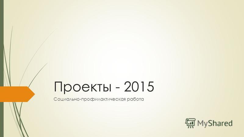 Проекты - 2015 Социально-профилактическая работа