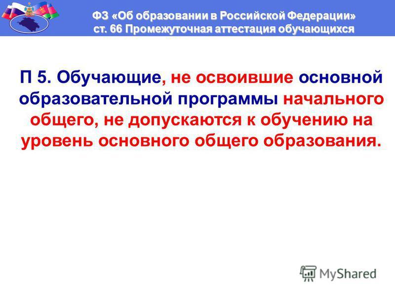 ФЗ «Об образовании в Российской Федерации» ст. 66 Промежуточная аттестация обучающихся П 5. Обучающие, не освоившие основной образовательной программы начального общего, не допускаются к обучению на уровень основного общего образования.
