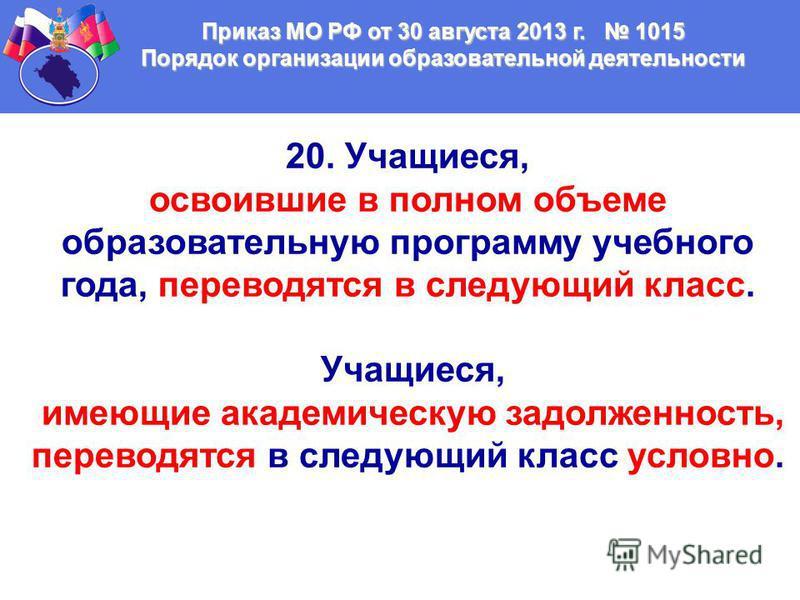 Приказ МО РФ от 30 августа 2013 г. 1015 Порядок организации образовательной деятельности 20. Учащиеся, освоившие в полном объеме образовательную программу учебного года, переводятся в следующий класс. Учащиеся, имеющие академическую задолженность, пе