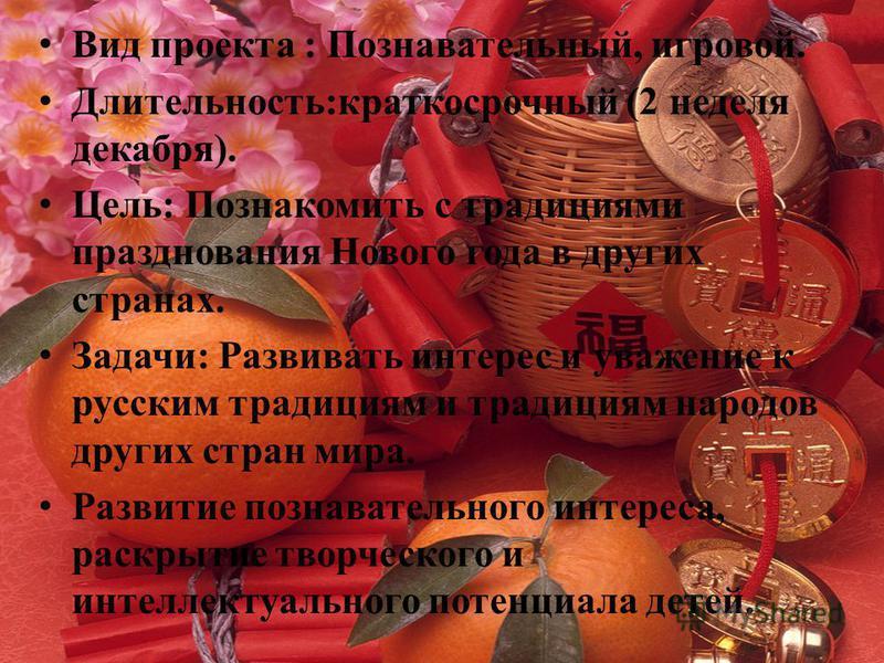 Вид проекта : Познавательный, игровой. Длительность:краткосрочный (2 неделя декабря). Цель: Познакомить с традициями празднования Нового года в других странах. Задачи: Развивать интерес и уважение к русским традициям и традициям народов других стран
