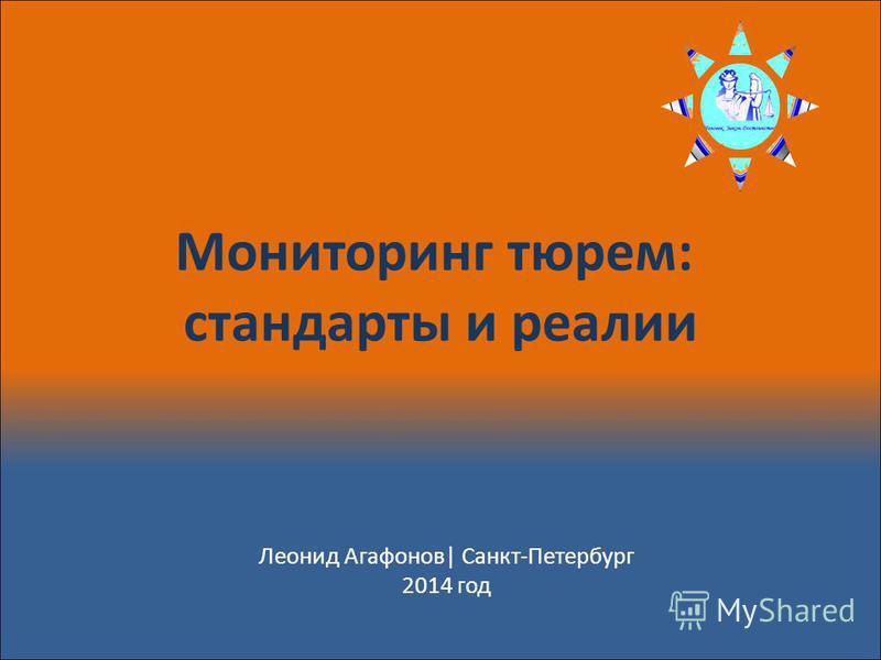 Мониторинг тюрем: стандарты и реалии Леонид Агафонов| Санкт-Петербург 2014 год