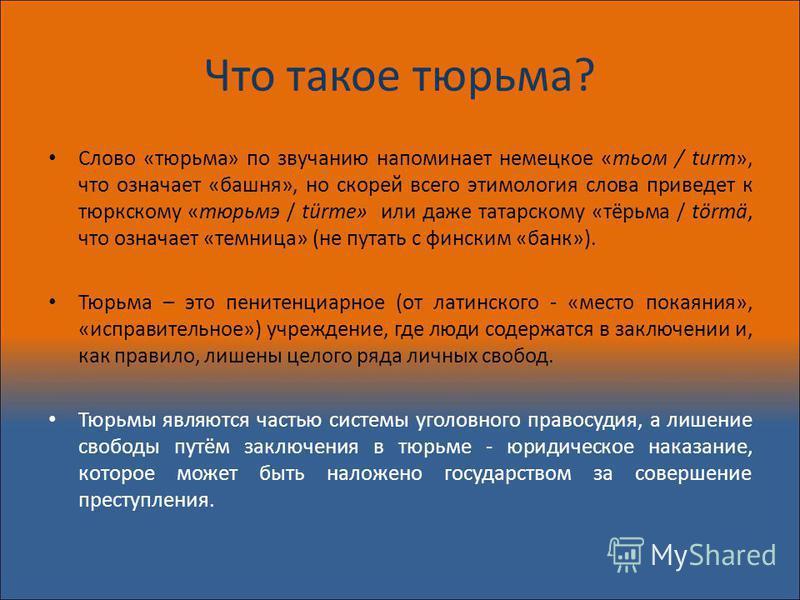 Что такое тюрьма? Слово «тюрьма» по звучанию напоминает немецкое «тьом / turm», что означает «башня», но скорей всего этимология слова приведет к тюркскому «тюрьме / türme» или даже татарскому «тёрьма / törmä, что означает «темница» (не путать с финс