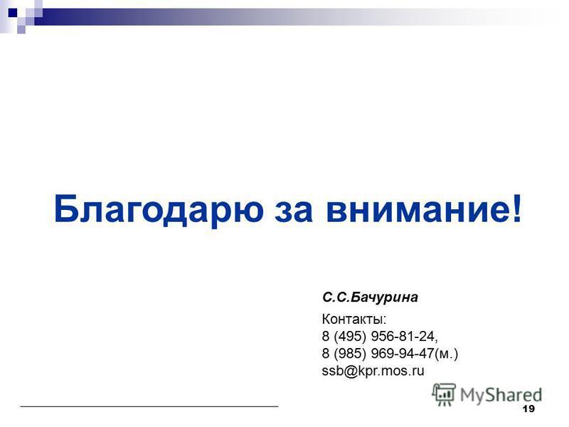 Благодарю за внимание! С.С.Бачурина Контакты: 8 (495) 956-81-24, 8 (985) 969-94-47(м.) ssb@kpr.mos.ru 19