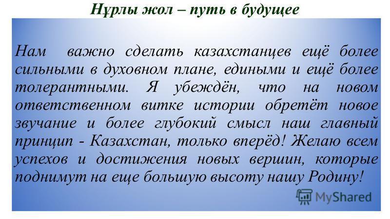 Нұрлы жол – путь в будущееее Нам важно сделать казахстанцев ещё более сильными в духовном плане, едиными и ещё более толерантными. Я убеждён, что на новом ответственном витке истории обретёт новое звучание и более глубокий смысл наш главный принцип -