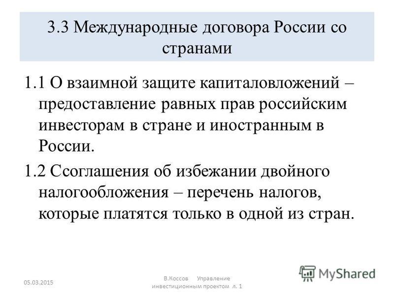 3.3 Международные договора России со странами 1.1 О взаимной защите капиталовложений – предоставление равных прав российским инвесторам в стране и иностранным в России. 1.2 Ссоглашения об избежании двойного налогообложения – перечень налогов, которые