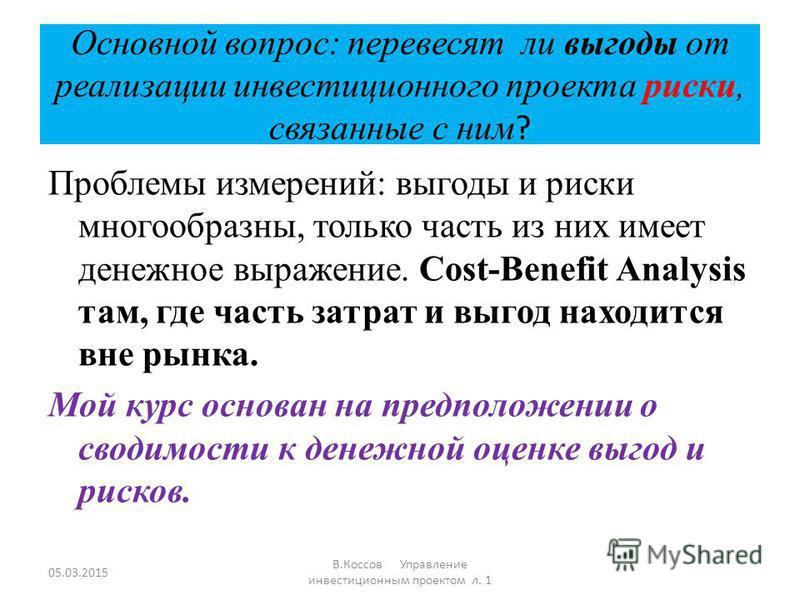 Основной вопрос: перевесят ли выгоды от реализации инвестиционного проекта риски, связанные с ним ? Проблемы измерений: выгоды и риски многообразны, только часть из них имеет денежное выражение. Cost-Benefit Analysis там, где часть затрат и выгод нах