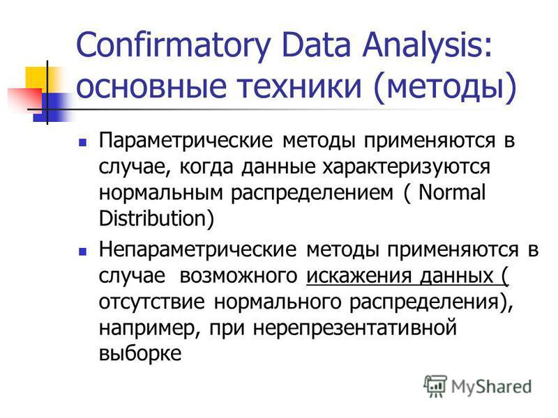 Confirmatory Data Analysis: основные техники (методы) Параметрические методы применяются в случае, когда данные характеризуются нормальным распределением ( Normal Distribution) Непараметрические методы применяются в случае возможного искажения данных