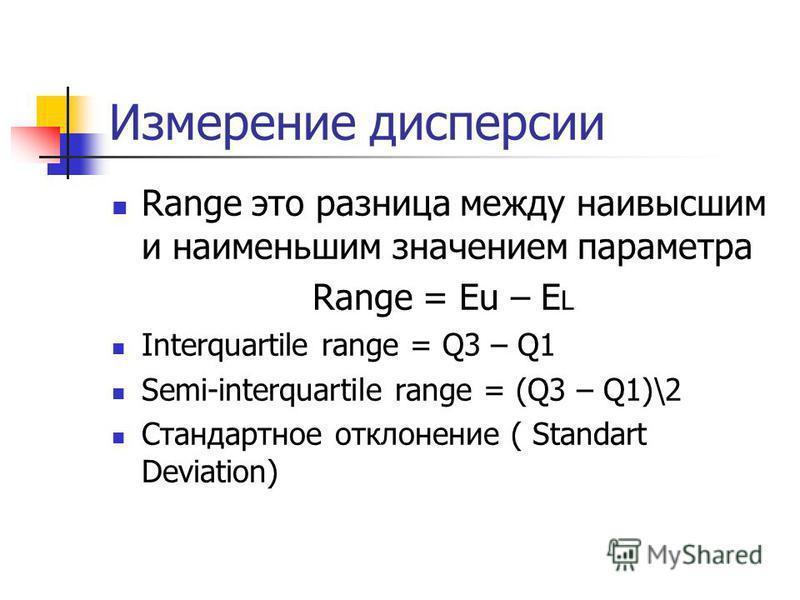 Измерение дисперсии Range это разница между наивысшим и наименьшим значением параметра Range = Eu – E L Interquartile range = Q3 – Q1 Semi-interquartile range = (Q3 – Q1)\2 Стандартное отклонение ( Standart Deviation)
