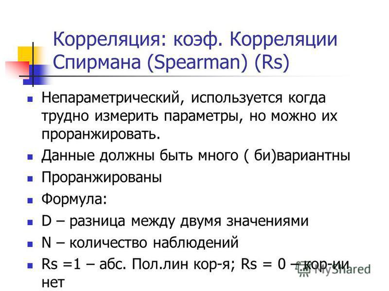Корреляция: коэф. Корреляции Спирмана (Spearman) (Rs) Непараметрический, используется когда трудно измерить параметры, но можно их проранжировать. Данные должны быть много ( би)вариантны Проранжированы Формула: D – разница между двумя значениями N –