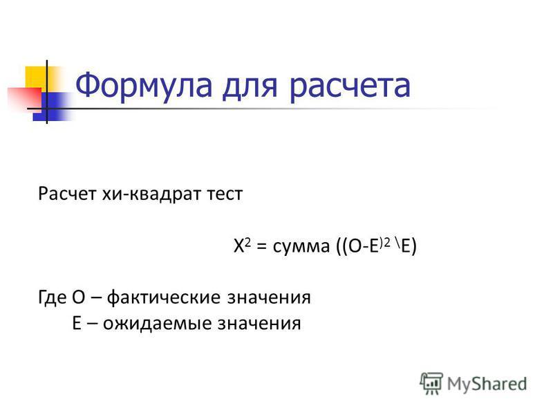 Формула для расчета Расчет хи-квадрат тест Х 2 = сумма ((О-Е )2 \ Е) Где О – фактические значения Е – ожидаемые значения
