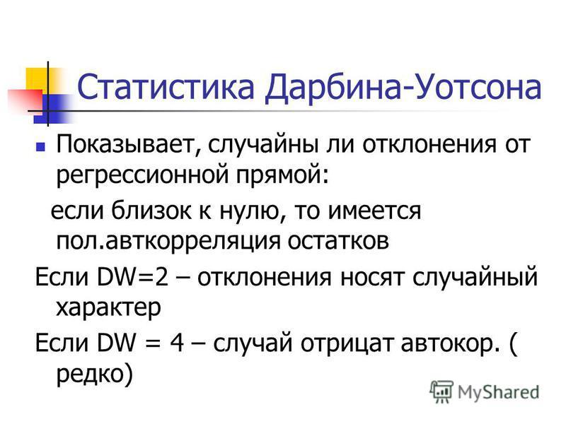 Статистика Дарбина-Уотсона Показывает, случайны ли отклонения от регрессионной прямой: если близок к нулю, то имеется пол.авткорреляция остатков Если DW=2 – отклонения носят случайный характер Если DW = 4 – случай отрицат автокор. ( редко)