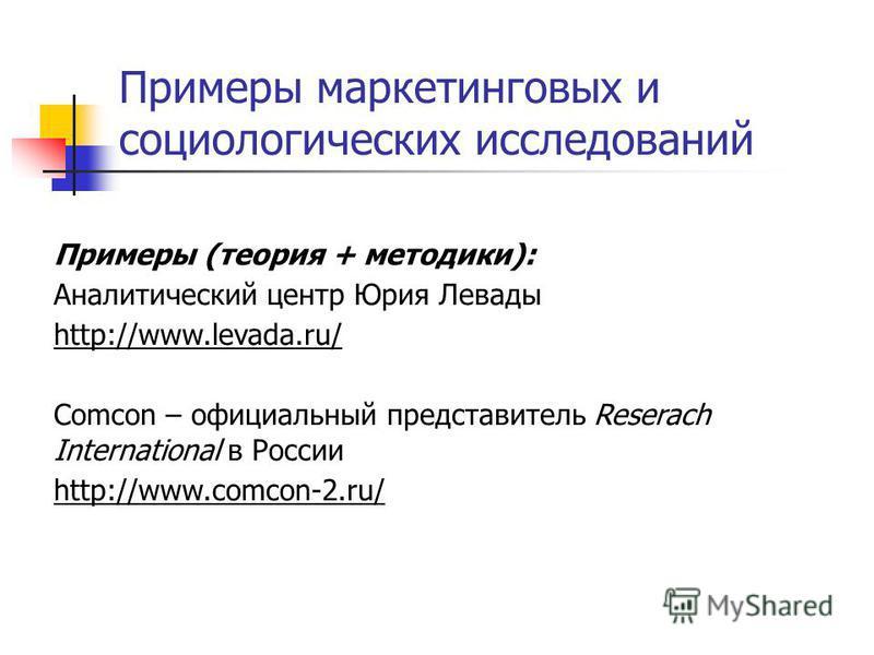 Примеры маркетинговых и социологических исследований Примеры (теория + методики): Аналитический центр Юрия Левады http://www.levada.ru/ Comcon – официальный представитель Reserach International в России http://www.comcon-2.ru/