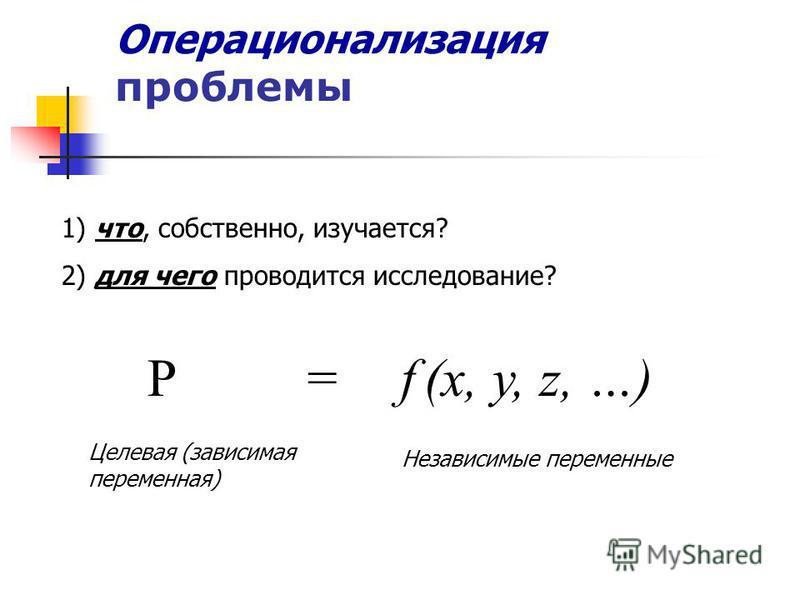 Операционализация проблемы 1) что, собственно, изучается? 2) для чего проводится исследование? P = f (x, y, z, …) Целевая (зависимая переменная) Независимые переменные
