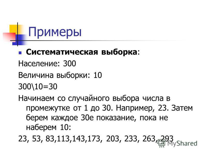 Примеры Систематическая выборка: Население: 300 Величина выборки: 10 300\10=30 Начинаем со случайного выбора числа в промежутке от 1 до 30. Например, 23. Затем берем каждое 30 е показание, пока не наберем 10: 23, 53, 83,113,143,173, 203, 233, 263, 29