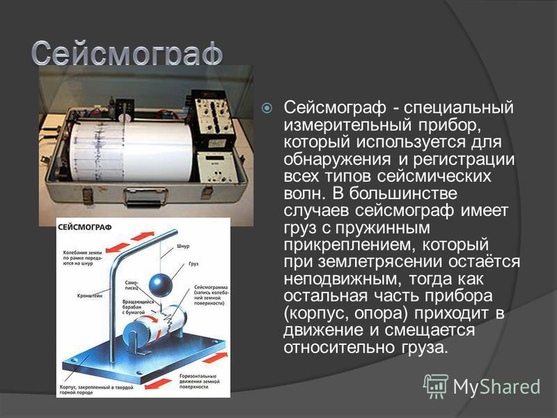 Сейсмограф - специальный измерительный прибор, который используется для обнаружения и регистрации всех типов сейсмических волн. В большинстве случаев сейсмограф имеет груз с пружинным прикреплением, который при землетрясении остаётся неподвижным, тог