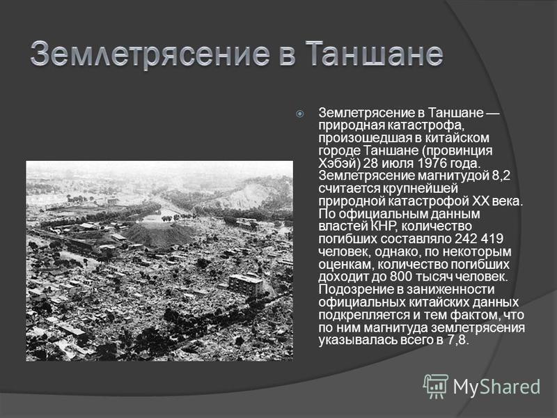 Землетрясение в Таншане природная катастрофа, произошедшая в китайском городе Таншане (провинция Хэбэй) 28 июля 1976 года. Землетрясение магнитудой 8,2 считается крупнейшей природной катастрофой XX века. По официальным данным властей КНР, количество