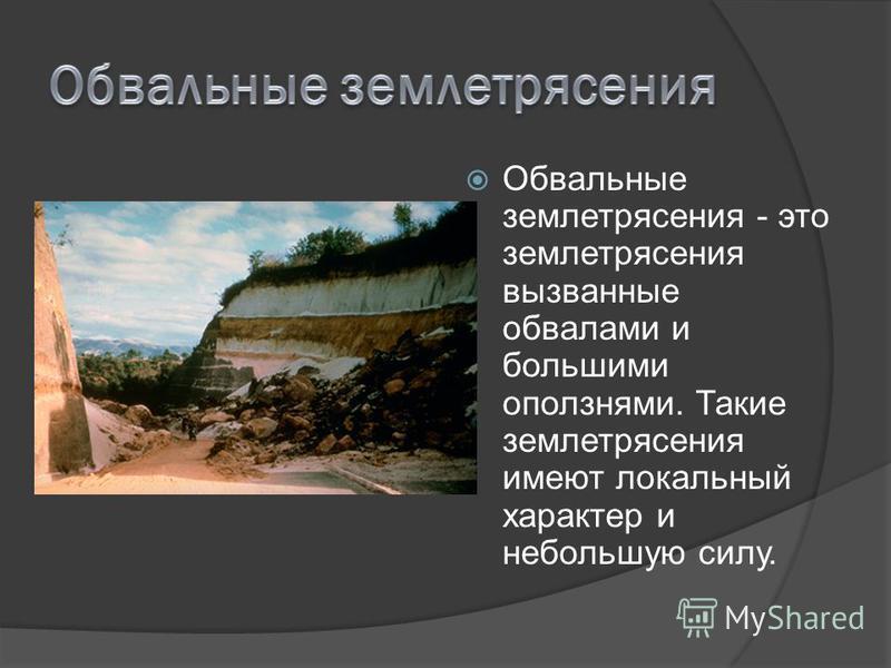 Обвальные землетрясения - это землетрясения вызванные обвалами и большими оползнями. Такие землетрясения имеют локальный характер и небольшую силу.