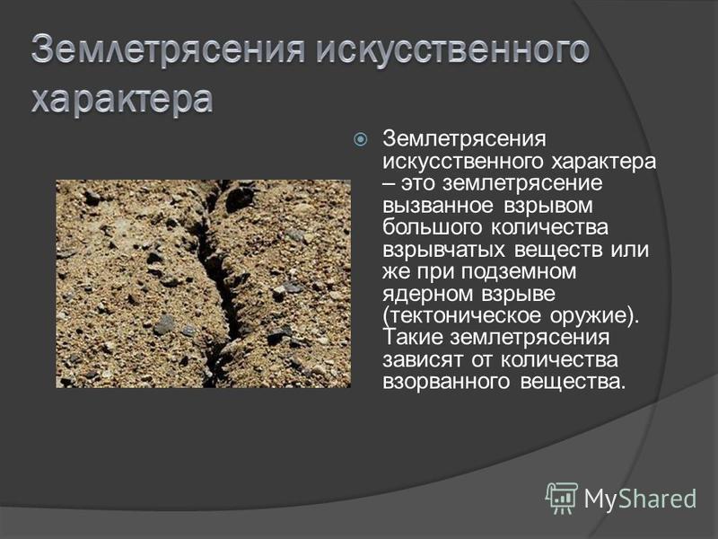 Землетрясения искусственного характера – это землетрясение вызванное взрывом большого количества взрывчатых веществ или же при подземном ядерном взрыве (тектоническое оружие). Такие землетрясения зависят от количества взорванного вещества.