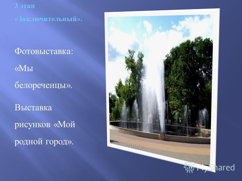 3 этап «Заключительный». Фотовыставка : « Мы белореченцы ». Выставка рисунков « Мой родной город ».