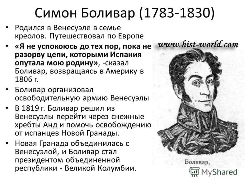 Симон Боливар (1783-1830) Родился в Венесуэле в семье креолов. Путешествовал по Европе «Я не успокоюсь до тех пор, пока не разорву цепи, которыми Испания опутала мою родину», -сказал Боливар, возвращаясь в Америку в 1806 г. Боливар организовал освобо