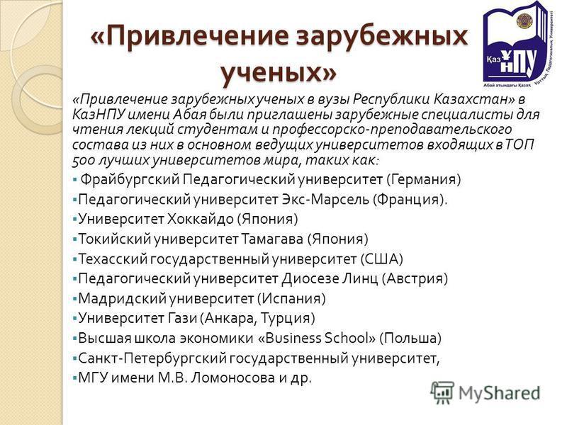 « Привлечение зарубежных ученых » « Привлечение зарубежных ученых в вузы Республики Казахстан » в КазНПУ имени Абая были приглашены зарубежные специалисты для чтения лекций студентам и профессорско - преподавательского состава из них в основном ведущ