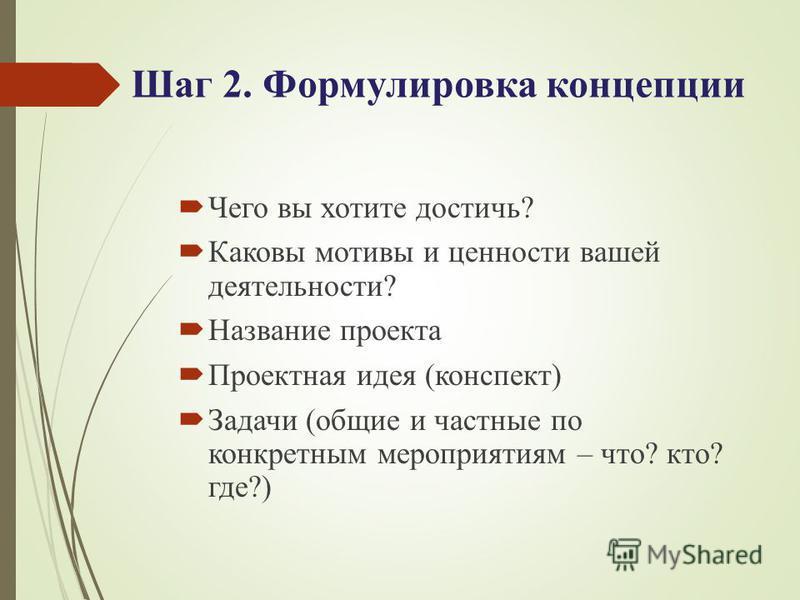 Шаг 2. Формулировка концепции Чего вы хотите достичь? Каковы мотивы и ценности вашей деятельности? Название проекта Проектная идея (конспект) Задачи (общие и частные по конкретным мероприятиям – что? кто? где?)