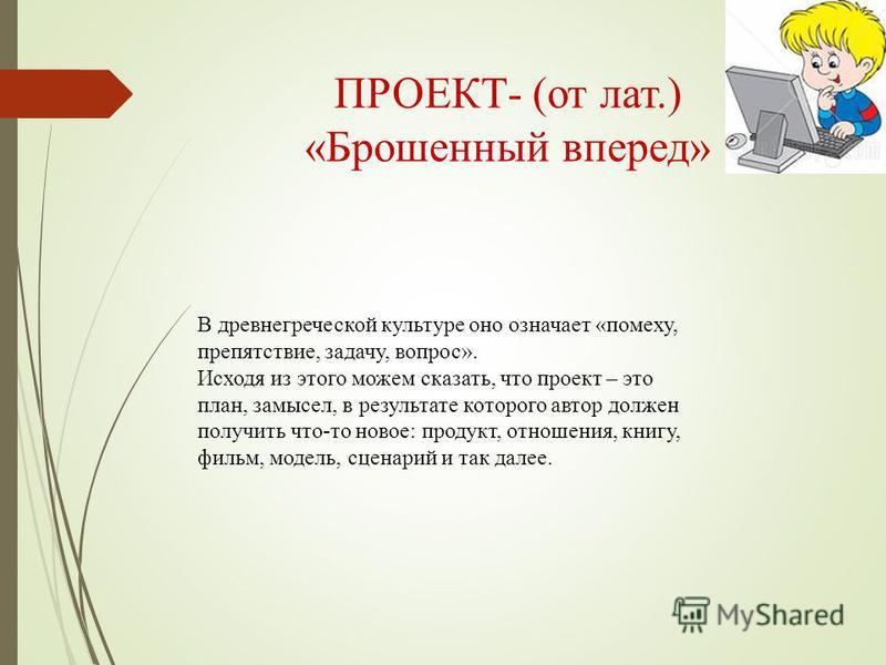 ПРОЕКТ- (от лат.) «Брошенный вперед» В древнегреческой культуре оно означает «помеху, препятствие, задачу, вопрос». Исходя из этого можем сказать, что проект – это план, замысел, в результате которого автор должен получить что-то новое: продукт, отно